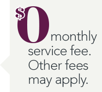 $0 monthly service fee. Other fees may apply.